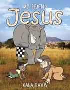 My Friend Jesus ebook by Kala Davis