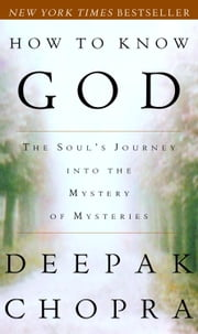 How to Know God - The Soul's Journey Into the Mystery of Mysteries ebook by Deepak Chopra