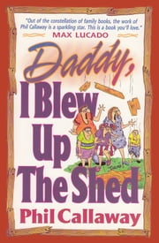 Daddy, I Blew Up The Shed - Tales From the Bright Side of Family Life ebook by Phil Callaway