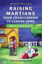 Raising Martians - from Crash-landing to Leaving Home ebook by Joshua Muggleton,Tony Attwood
