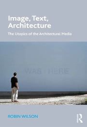 Image, Text, Architecture - The Utopics of the Architectural Media ebook by Robin Wilson