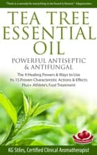 Tea Tree Essential Oil Powerful Antiseptic & Antifungal The 9 Healing Powers & Ways to Use Its 15 Proven Characteristic Actions & Effects ebook by KG STILES