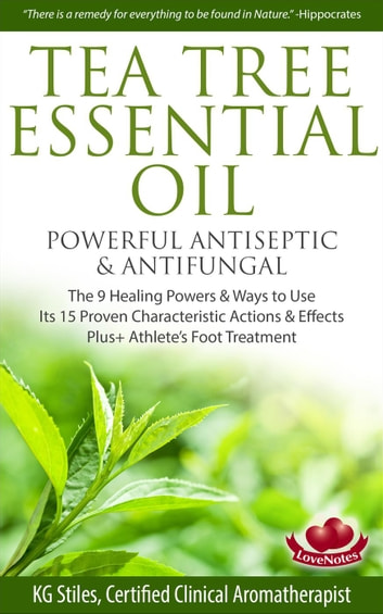 Tea Tree Essential Oil Powerful Antiseptic & Antifungal The 9 Healing Powers & Ways to Use Its 15 Proven Characteristic Actions & Effects - Healing with Essential Oil ebook by KG STILES