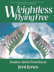 Weightless: Flying Free - Soaring Above Food Issues ebook by Joni Jones