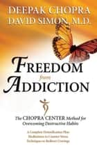 Freedom from Addiction - The Chopra Center Method for Overcoming Destructive Habits ebook by Dr. Deepak Chopra, MD, Dr. David Simon,...