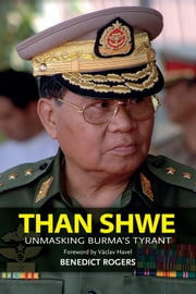 Than Shwe - Unmasking Burma's Tyrant ebook by Benedict Rogers,Václav Havel (foreword writer)