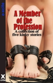 A Member Of The Profession - A collection of five erotic stories ebook by Angela Propps,Carmel Lockyer,Chris Ross,Cyanne,Alex Severn,Miranda Forbes