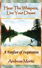 Hear the Whispers: Live Your Dream ebook by Andreas Moritz