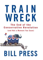 Trainwreck - The End of the Conservative Revolution (and Not a Moment Too Soon) ebook by Bill Press