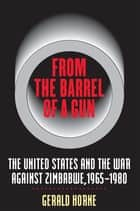 From the Barrel of a Gun - The United States and the War against Zimbabwe, 1965-1980 ebook by Gerald Horne