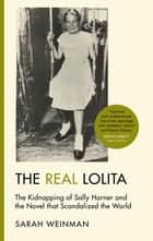 The Real Lolita - The Kidnapping of Sally Horner and the Novel that Scandalized the World ebook by Sarah Weinman
