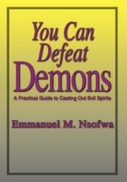 You Can Defeat Demons - A Practical Guide to Casting Out Evil Spirits ebook by Emmanuel M. Nsofwa