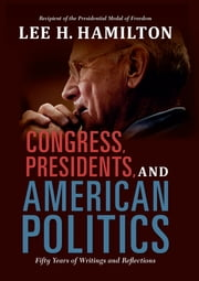 Congress, Presidents, and American Politics - Fifty Years of Writings and Reflections ebook by Lee H. Hamilton
