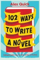 102 Ways to Write a Novel - Indispensable Tips for the Writer of Fiction ebook by Alex Quick
