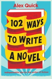 102 Ways to Write a Novel - Indispensable Tips for the Writer of Fiction ebook by Alex Quick,James Nunn