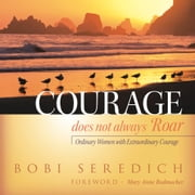 Courage Does Not Always Roar - Ordinary Women with Extraordinary Courage ebook by Bobi Seredich,Mary Anne Radmacher
