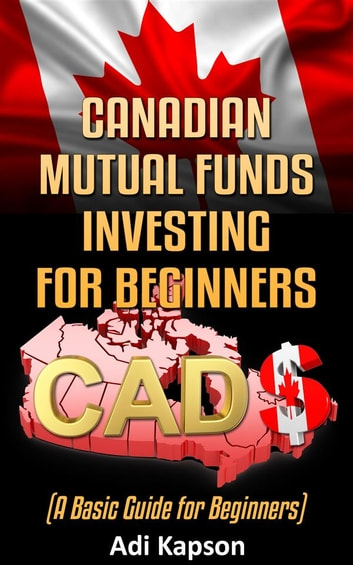 Canadian Mutual Funds Investing for Beginners: A Basic Guide for Beginners ebook by Adi Kapson