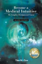 Become a Medical Intuitive - Second Edition - The Complete Developmental Course ebook by Tina M Zion