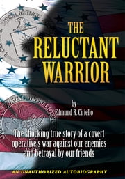 The Reluctant Warrior - The Shocking True Story of a Covert Operative's War Against Our Enemies and Betrayal by Our Friends ebook by Edmund R. Ciriello
