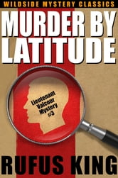 Murder by Latitude - A Lt. Valcour Mystery ebook by Rufus King