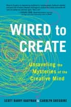Wired to Create - Unraveling the Mysteries of the Creative Mind ebook by Carolyn Gregoire, Scott Barry Kaufman