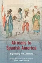 Africans to Spanish America - Expanding the Diaspora ebook by Sherwin K. Bryant, Rachel Sarah O'Toole, Ben Vinson