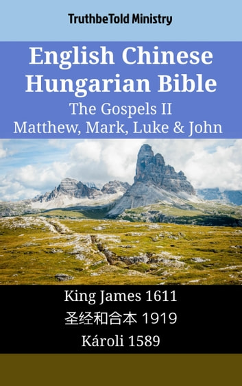 English Chinese Hungarian Bible - The Gospels II - Matthew, Mark, Luke & John - King James 1611 - 圣经和合本 1919 - Károli 1589 ebook by TruthBeTold Ministry