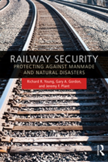 Railway Security - Protecting Against Manmade and Natural Disasters ebook by Richard R. Young,Gary A. Gordon,Jeremy F. Plant