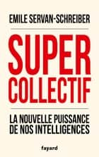 Supercollectif. La nouvelle puissance de l'intelligence collective ebook by Emile Servan-Schreiber