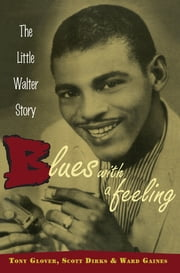 Blues with a Feeling - The Little Walter Story ebook by Tony Glover,Scott Dirks,Ward Gaines
