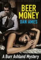 Beer Money - A Burr Ashland Mystery ebook by Dan Ames