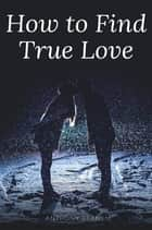 Ebook How to Find True Love di Anthony Ekanem