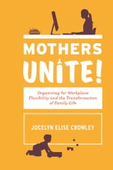 Mothers Unite! - Organizing for Workplace Flexibility and the Transformation of Family Life ebook by Jocelyn Elise Crowley