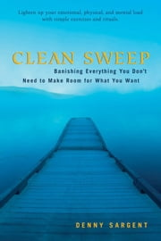 Clean Sweep: Banishing Everything You Don't Need To Make Room For What You Want ebook by Denny Sargent
