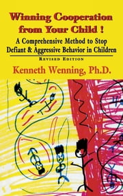 Winning Cooperation from Your Child! - A Comprehensive Method to Stop Defiant and Aggressive Behavior in Children ebook by Kenneth Wenning