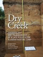 Dry Creek - Archaeology and Paleoecology of a Late Pleistocene Alaskan Hunting Camp ebook by W. Roger Powers, R. Dale Guthrie, John F. Hoffecker,...