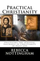 Practical Christianity: Applying the spiritual teachings of Christianity in daily life ebook by Rebecca Nottingham