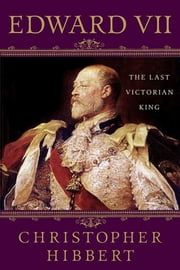 Edward VII: The Last Victorian King ebook by Christopher Hibbert