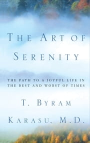 The Art of Serenity - The Path to a Joyful Life in the Best and Worst of Times ebook by T. Byram Karasu, M.D.