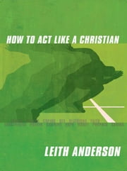 How to Act Like a Christian ebook by Anderson, Leith