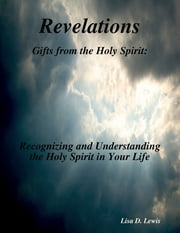 Revelations: Gifts from the Holy Spirit: Recognizing and Understanding the Holy Spirit in Your Life ebook by Lisa D. Lewis