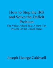 How to Stop the IRS and Solve the Deficit Problem ebook by Joseph George Caldwell