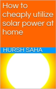 How to cheaply utilize solar power at home ebook by Hursh Saha