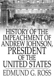History of the Impeachment of Andrew Johnson - President of The United States ebook by Edmund G. Ross