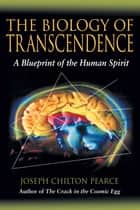 The Biology of Transcendence - A Blueprint of the Human Spirit ebook by Joseph Chilton Pearce