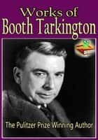 Works of Booth Tarkington: The Magnificent Ambersons, Alice Adams, and More! - The Pulitzer Prize Winning Author ( 22 Works) ebook by Booth Tarkington