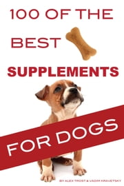 100 of the Best Supplements For Dogs ebook by Alex Trost/Vadim Kravetsky