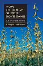 How to Grow Super Soybeans - A Biological Farmer's Guide ebook by Dr. Harold Willis