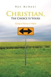 Christian, The Choice Is Yours - Living in Victory or Defeat ebook by Ron McNeel