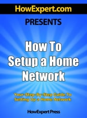 How To Setup a Home Network: Your Step-By-Step Guide To Setting Up a Home Network ebook by HowExpert Press